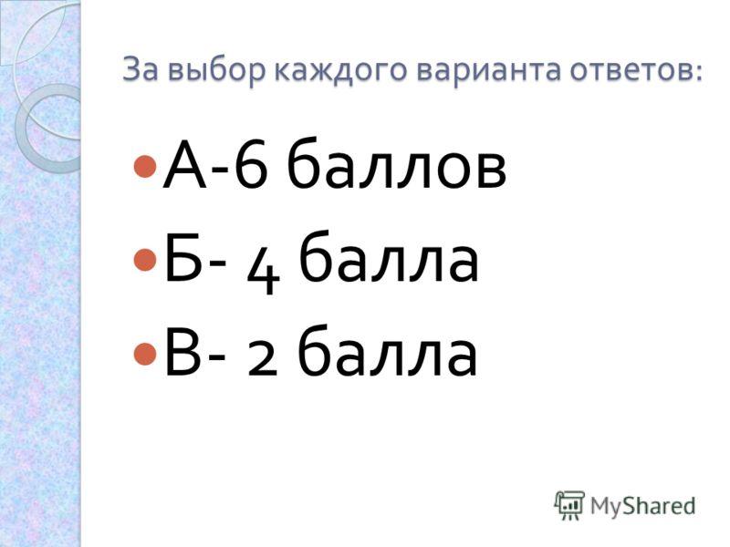 За выбор каждого варианта ответов : А -6 баллов Б - 4 балла В - 2 балла