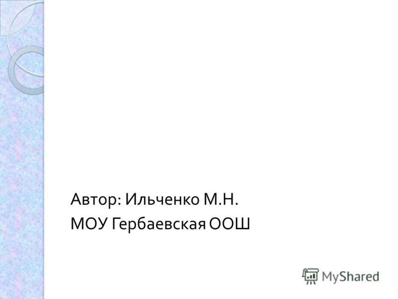 Автор : Ильченко М. Н. МОУ Гербаевская ООШ