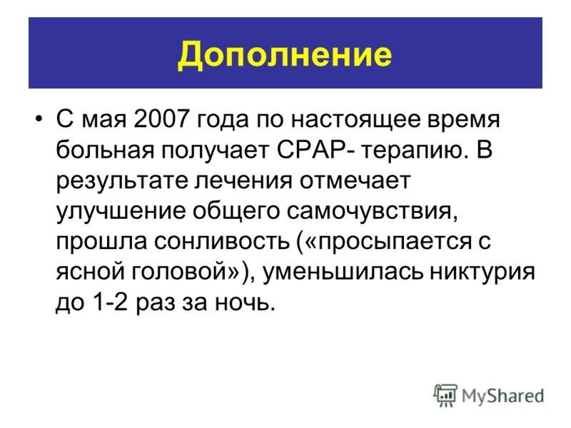 Дополнение С мая 2007 года по настоящее время больная получает CPAP- терапию. В результате лечения отмечает улучшение общего самочувствия, прошла сонливость («просыпается с ясной головой»), уменьшилась никтурия до 1-2 раз за ночь.