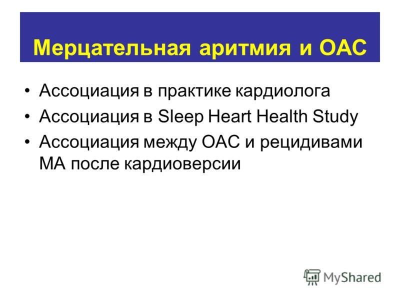 Мерцательная аритмия и ОАС Ассоциация в практике кардиолога Ассоциация в Sleep Heart Health Study Ассоциация между ОАС и рецидивами МА после кардиоверсии
