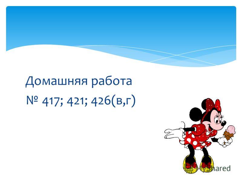 Домашняя работа 417; 421; 426(в,г)