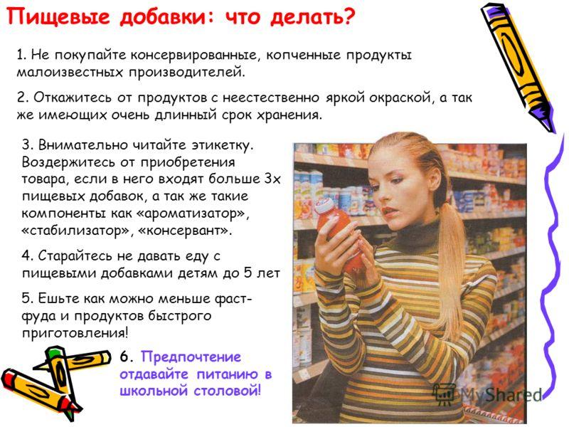 Пищевые добавки: что делать? 1. Не покупайте консервированные, копченные продукты малоизвестных производителей. 2. Откажитесь от продуктов с неестественно яркой окраской, а так же имеющих очень длинный срок хранения. 3. Внимательно читайте этикетку.