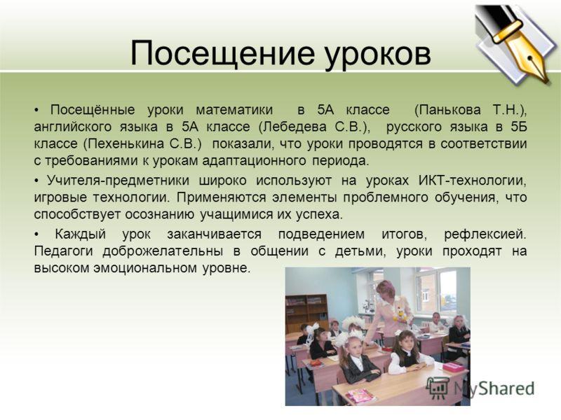 Посещение уроков Посещённые уроки математики в 5А классе (Панькова Т.Н.), английского языка в 5А классе (Лебедева С.В.), русского языка в 5Б классе (Пехенькина С.В.) показали, что уроки проводятся в соответствии с требованиями к урокам адаптационного