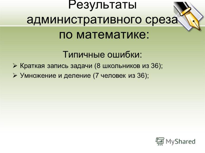 Результаты административного среза по математике: Типичные ошибки: Краткая запись задачи (8 школьников из 36); Умножение и деление (7 человек из 36);