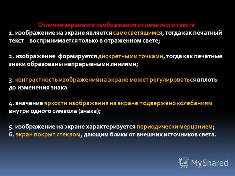 Отличия экранного изображения от печатного текста 1. изображение на экране является самосветящимся, тогда как печатный текст воспринимается только в отраженном свете; 2. изображение формируется дискретными точками, тогда как печатные знаки образованы