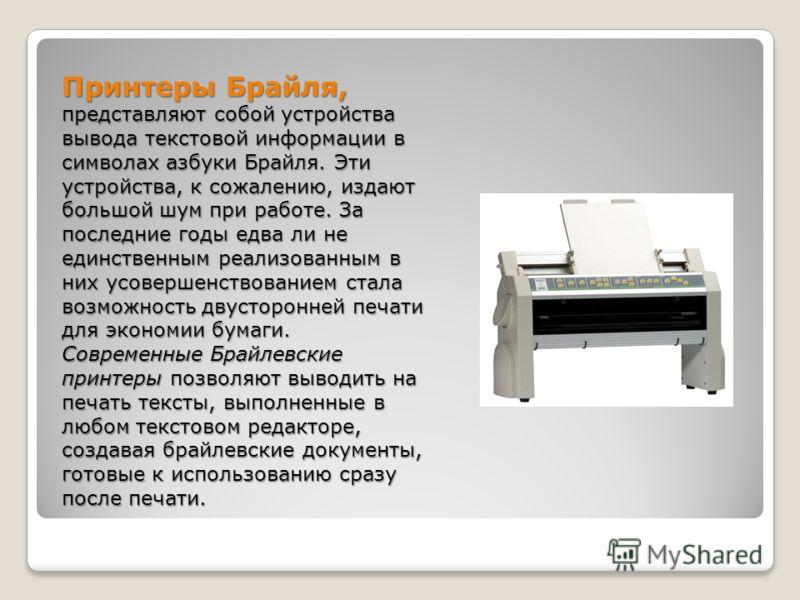 Принтеры Брайля, представляют собой устройства вывода текстовой информации в символах азбуки Брайля. Эти устройства, к сожалению, издают большой шум при работе. За последние годы едва ли не единственным реализованным в них усовершенствованием стала в