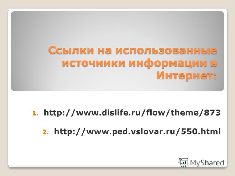 Ссылки на использованные источники информации в Интернет: 1. http://www.dislife.ru/flow/theme/873 2. http://www.ped.vslovar.ru/550.html