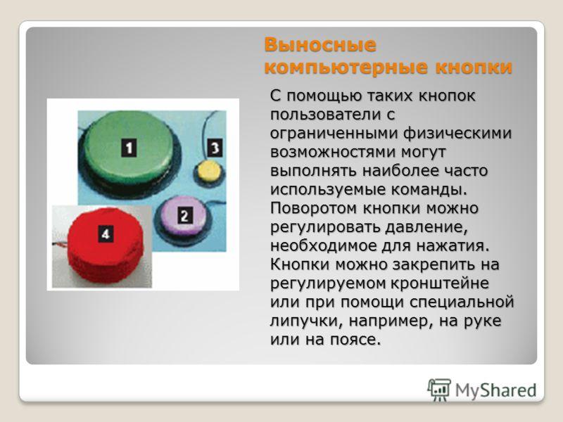 Выносные компьютерные кнопки С помощью таких кнопок пользователи с ограниченными физическими возможностями могут выполнять наиболее часто используемые команды. Поворотом кнопки можно регулировать давление, необходимое для нажатия. Кнопки можно закреп