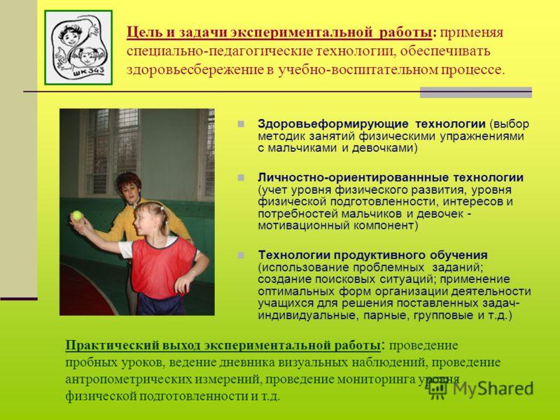 Цель и задачи экспериментальной работы: применяя специально-педагогические технологии, обеспечивать здоровьесбережение в учебно-воспитательном процессе. Здоровьеформирующие технологии (выбор методик занятий физическими упражнениями с мальчиками и дев