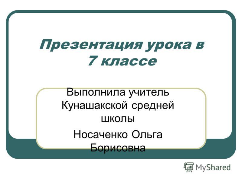Презентация урока в 7 классе Выполнила учитель Кунашакской средней школы Носаченко Ольга Борисовна