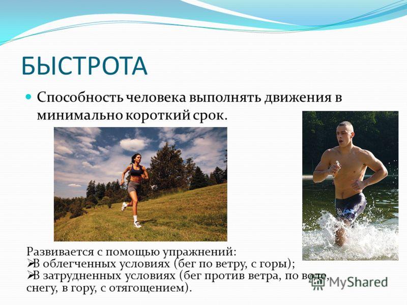 БЫСТРОТА Способность человека выполнять движения в минимально короткий срок. Развивается с помощью упражнений: В облегченных условиях (бег по ветру, с горы); В затрудненных условиях (бег против ветра, по воде, снегу, в гору, с отягощением).