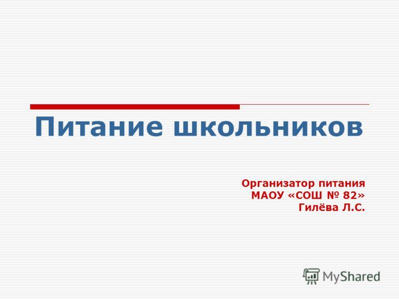 Питание школьников Организатор питания МАОУ «СОШ 82» Гилёва Л.С.