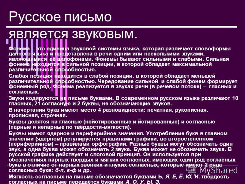 Русское письмо является звуковым. Фонема – это единица звуковой системы языка, которая различает словоформы данного языка и представлена в речи одним или несколькими звуками, являющимися её аллофонами. Фонемы бывают сильными и слабыми. Сильная фонема
