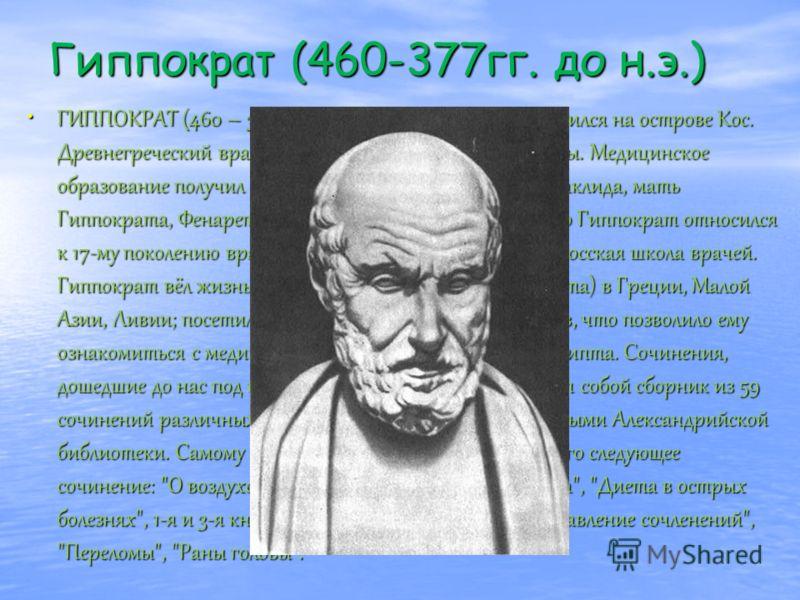 Гиппократ (460-377гг. до н.э.) ГИППОКРАТ (460 – 377, по др. данным - 356 до н. э), родился на острове Кос. Древнегреческий врач, реформатор античной медицины. Медицинское образование получил под руководством своего отца Гераклида, мать Гиппократа, Фе