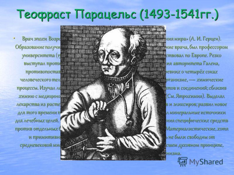 Теофраст Парацельс (1493-1541гг.) Врач эпохи Возрождения, «первый профессор химии от сотворения мира» (А. И. Герцен). Образование получил в Ферраре (Италия). Около 1515 присвоено звание врача, был профессором университета (1526) и городским врачом в