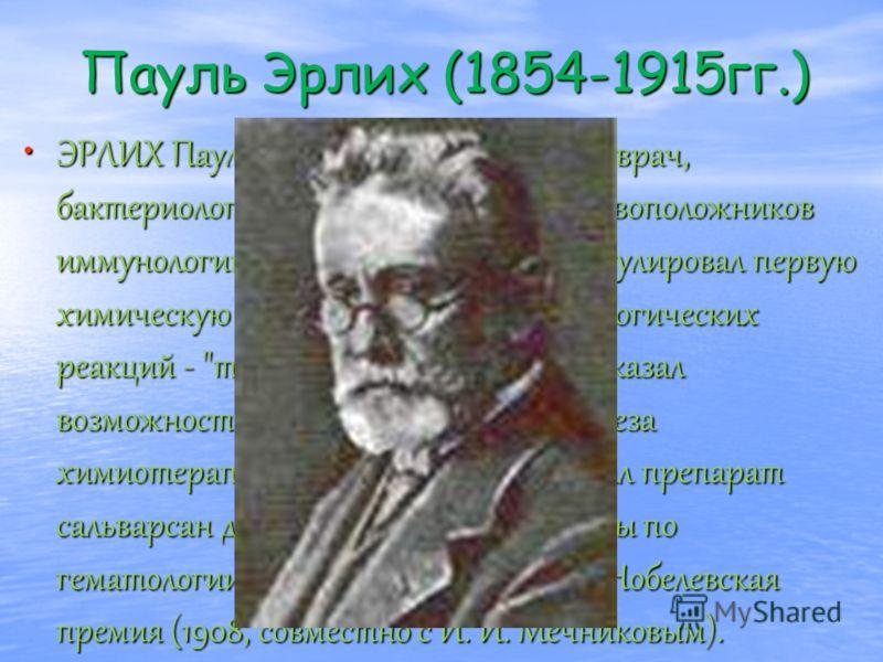 Пауль Эрлих (1854-1915гг.) ЭРЛИХ Пауль (1854-1915гг.) - немецкий врач, бактериолог и биохимик, один из основоположников иммунологии и химиотерапии. Сформулировал первую химическую интерпретацию иммунологических реакций -