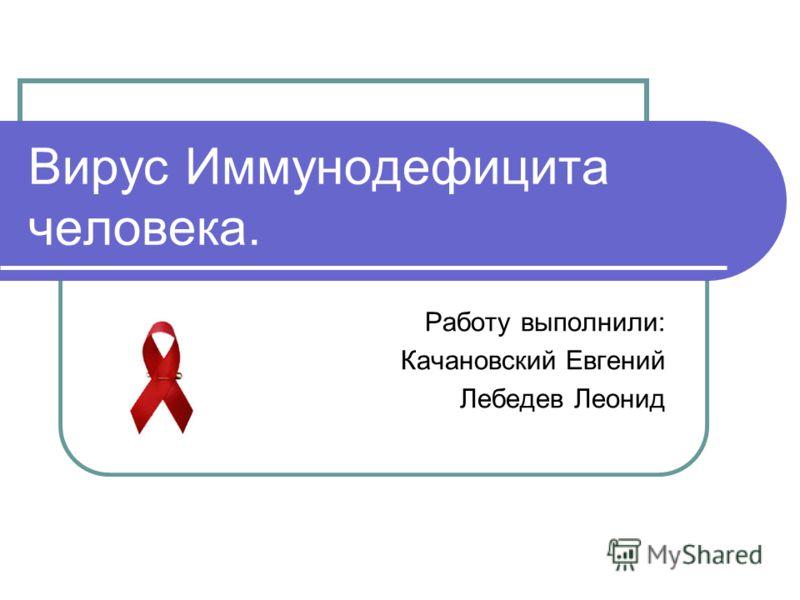 Вирус Иммунодефицита человека. Работу выполнили: Качановский Евгений Лебедев Леонид
