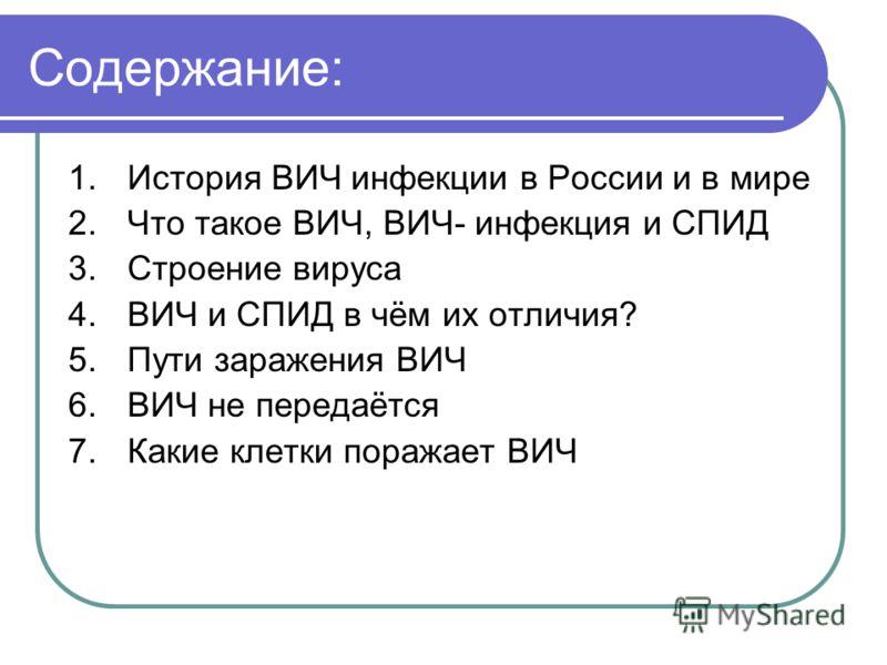 Содержание: 1.История ВИЧ инфекции в России и в мире 2.Что такое ВИЧ, ВИЧ- инфекция и СПИД 3.Строение вируса 4.ВИЧ и СПИД в чём их отличия? 5.Пути заражения ВИЧ 6.ВИЧ не передаётся 7.Какие клетки поражает ВИЧ