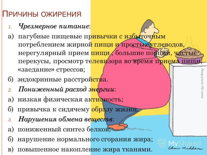 П РИЧИНЫ ОЖИРЕНИЯ 1. Чрезмерное питание 1. Чрезмерное питание : а) пагубные пищевые привычки с избыточным потреблением жирной пищи и простых углеводов, нерегулярный прием пищи, большие порции, частые перекусы, просмотр телевизора во время приема пищи