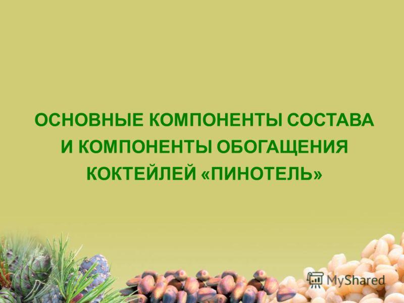 ОСНОВНЫЕ КОМПОНЕНТЫ СОСТАВА И КОМПОНЕНТЫ ОБОГАЩЕНИЯ КОКТЕЙЛЕЙ «ПИНОТЕЛЬ»
