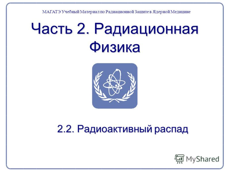 Часть 2. Радиационная Физика 2.2. Радиоактивный распад МАГАТЭ Учебный Материал по Радиационной Защите в Ядерной Медицине