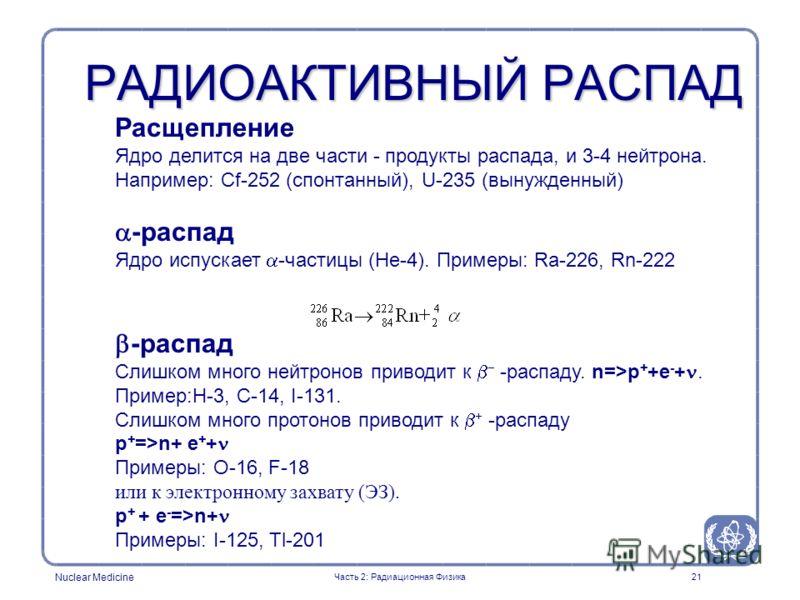 Nuclear Medicine 21 РАДИОАКТИВНЫЙ РАСПАД Расщепление Ядро делится на две части - продукты распада, и 3-4 нейтрона. Например: Cf-252 (спонтанный), U-235 (вынужденный) -распад Ядро испускает -частицы (He-4). Примеры: Ra-226, Rn-222 -распад Слишком мног