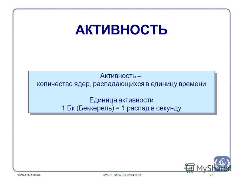 Nuclear Medicine 23 Активность – количество ядер, распадающихся в единицу времени Единица активности 1 Бк (Беккерель) = 1 распад в секунду Активность – количество ядер, распадающихся в единицу времени Единица активности 1 Бк (Беккерель) = 1 распад в