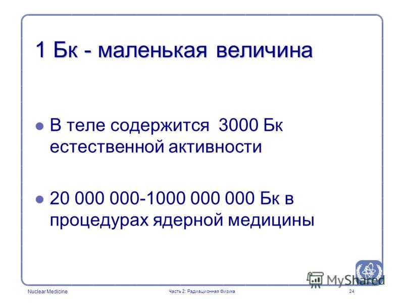 Nuclear Medicine 24 1 Бк - маленькая величина l l В теле содержится 3000 Бк естественной активности l l 20 000 000-1000 000 000 Бк в процедурах ядерной медицины Часть 2: Радиационная Физика