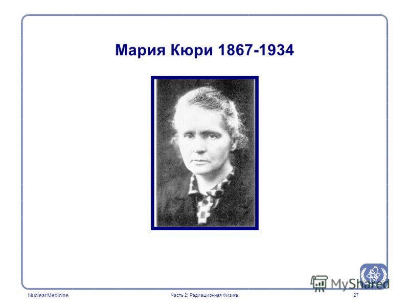 Nuclear Medicine 27 Мария Кюри 1867-1934 Часть 2: Радиационная Физика