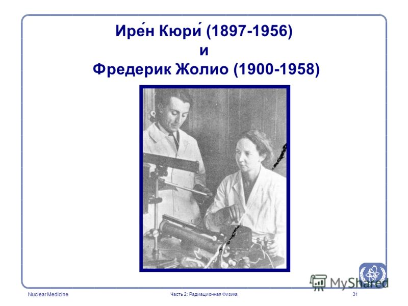 Nuclear Medicine 31 Ире́н Кюри́ (1897-1956) и Фредерик Жолио (1900-1958) Часть 2: Радиационная Физика