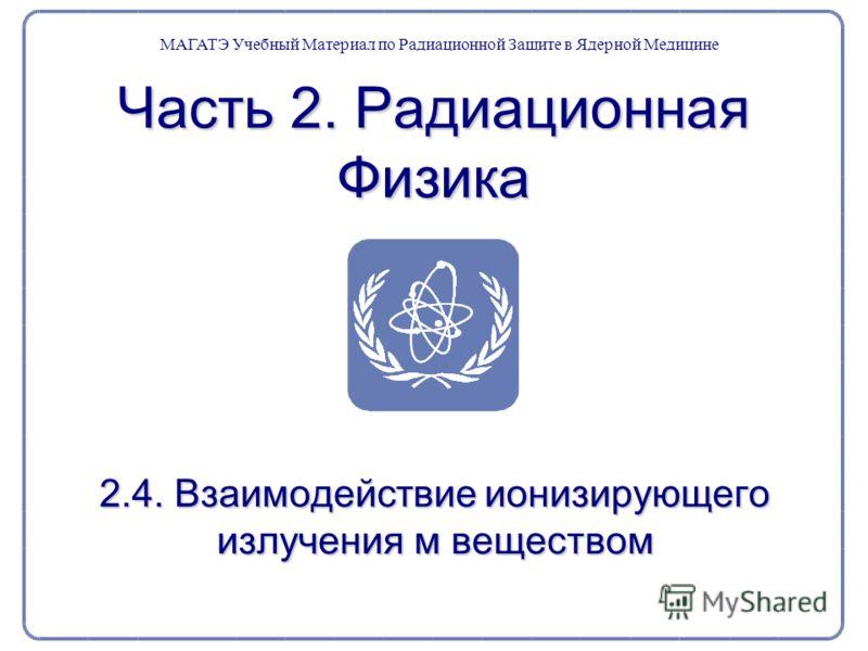 Часть 2. Радиационная Физика 2.4. Взаимодействие ионизирующего излучения м веществом МАГАТЭ Учебный Материал по Радиационной Защите в Ядерной Медицине