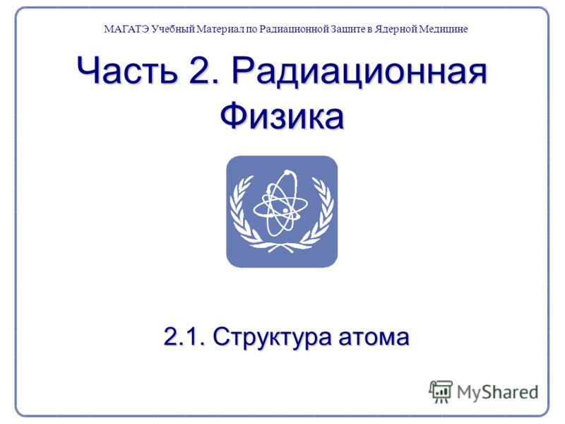 Часть 2. Радиационная Физика 2.1. Структура атома 2.1. Структура атома МАГАТЭ Учебный Материал по Радиационной Защите в Ядерной Медицине