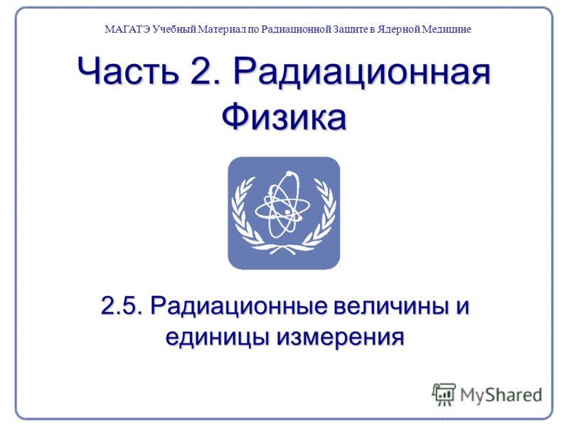 Часть 2. Радиационная Физика 2.5. Радиационные величины и единицы измерения МАГАТЭ Учебный Материал по Радиационной Защите в Ядерной Медицине