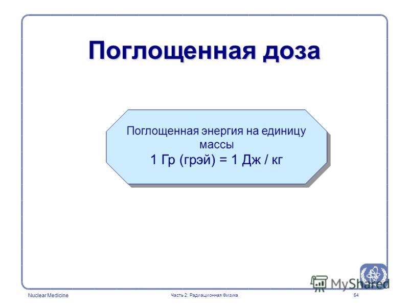 Nuclear Medicine 54 Поглощенная доза Поглощенная энергия на единицу массы 1 Гр (грэй) = 1 Дж / кг Часть 2: Радиационная Физика