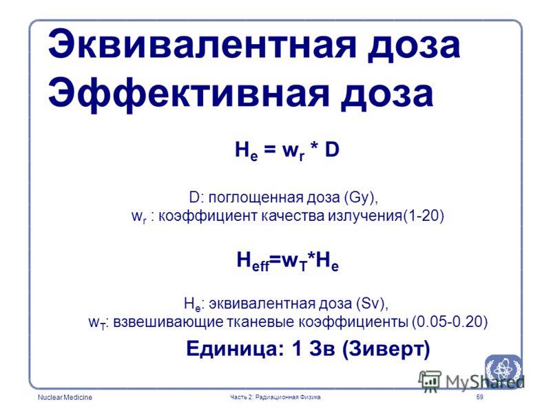 Nuclear Medicine 59 H e = w r * D D: поглощенная доза (Gy), w r : коэффициент качества излучения(1-20) H eff =w T *H e H e : эквивалентная доза (Sv), w T : взвешивающие тканевые коэффициенты (0.05-0.20) Единица: 1 Зв (Зиверт) Эквивалентная доза Эффек