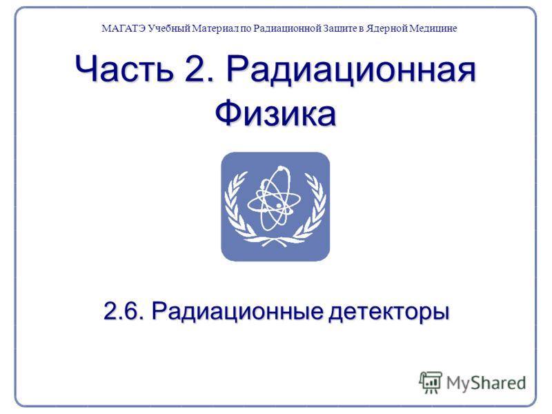 Часть 2. Радиационная Физика 2.6. Радиационные детекторы МАГАТЭ Учебный Материал по Радиационной Защите в Ядерной Медицине