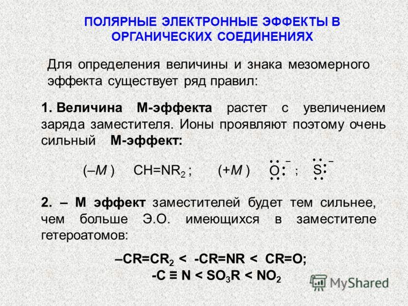 –СR=CR 2 < -CR=NR < CR=O; -C N < SO 3 R < NO 2 ПОЛЯРНЫЕ ЭЛЕКТРОННЫЕ ЭФФЕКТЫ В ОРГАНИЧЕСКИХ СОЕДИНЕНИЯХ Для определения величины и знака мезомерного эффекта существует ряд правил: 1.Величина М-эффекта растет с увеличением заряда заместителя. Ионы проя