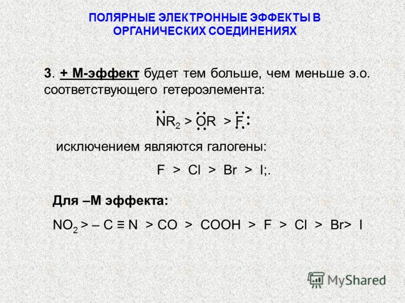 ПОЛЯРНЫЕ ЭЛЕКТРОННЫЕ ЭФФЕКТЫ В ОРГАНИЧЕСКИХ СОЕДИНЕНИЯХ исключением являются галогены: F > Cl > Br > I;. Для –М эффекта: NO 2 > – C N > CO > COOH > F > Cl > Br> I 3. + M-эффект будет тем больше, чем меньше э.о. соответствующего гетероэлемента: NR 2 >
