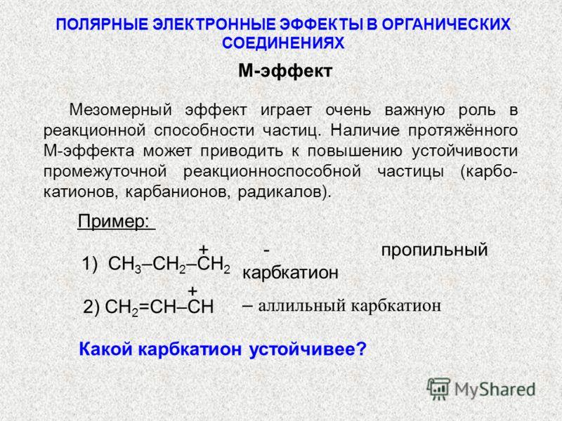 Мезомерный эффект играет очень важную роль в реакционной способности частиц. Наличие протяжённого М-эффекта может приводить к повышению устойчивости промежуточной реакционноспособной частицы (карбo- катионов, карбанионов, радикалов). ПОЛЯРНЫЕ ЭЛЕКТРО