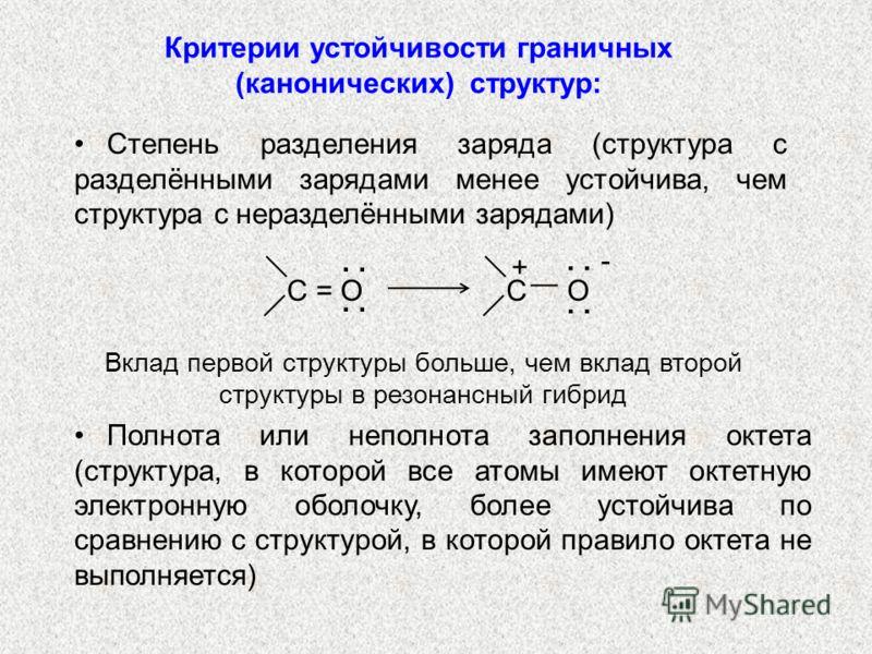 Степень разделения заряда (структура с разделёнными зарядами менее устойчива, чем структура с неразделёнными зарядами) C = OC = OC O + -. Полнота или неполнота заполнения октета (структура, в которой все атомы имеют октетную электронную оболочку, бол