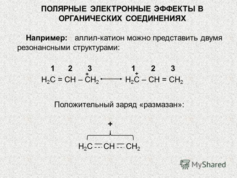 ПОЛЯРНЫЕ ЭЛЕКТРОННЫЕ ЭФФЕКТЫ В ОРГАНИЧЕСКИХ СОЕДИНЕНИЯХ Например: аллил-катион можно представить двумя резонансными структурами: H 2 C = CH – CH 2 H 2 C – CH = CH 2 1 2 3 Положительный заряд «размазан»: Н 2 С СН СН 2 + + +
