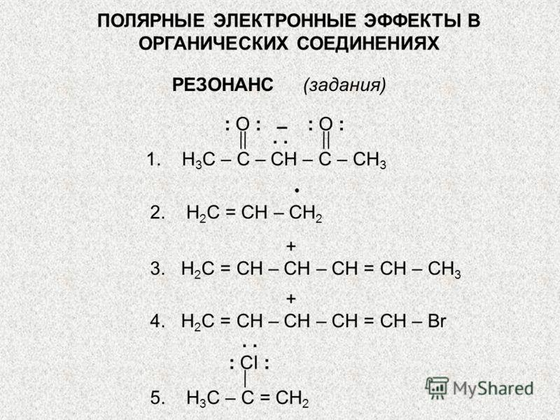 ПОЛЯРНЫЕ ЭЛЕКТРОННЫЕ ЭФФЕКТЫ В ОРГАНИЧЕСКИХ СОЕДИНЕНИЯХ РЕЗОНАНС (задания) 1. Н 3 С – С – СН – С – СН 3 : О :. – 2. Н 2 С = СН – СН 2 3. Н 2 С = СН – СН – СН = СН – СН 3 + 4. Н 2 С = СН – СН – СН = СН – Br + 5. Н 3 С – С = СН 2 : CI :.