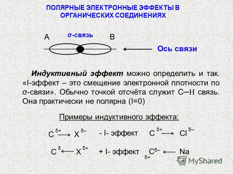 ПОЛЯРНЫЕ ЭЛЕКТРОННЫЕ ЭФФЕКТЫ В ОРГАНИЧЕСКИХ СОЕДИНЕНИЯХ Индуктивный эффект можно определить и так. «I-эффект – это смещение электронной плотности по σ-связи». Обычно точкой отсчёта служит С Н связь. Она практически не полярна (I=0) Примеры индуктивно