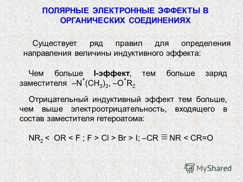 ПОЛЯРНЫЕ ЭЛЕКТРОННЫЕ ЭФФЕКТЫ В ОРГАНИЧЕСКИХ СОЕДИНЕНИЯХ Существует ряд правил для определения направления величины индуктивного эффекта: Чем больше I-эффект, тем больше заряд заместителя –N + (CН 3 ) 3, –O + R 2 Отрицательный индуктивный эффект тем б