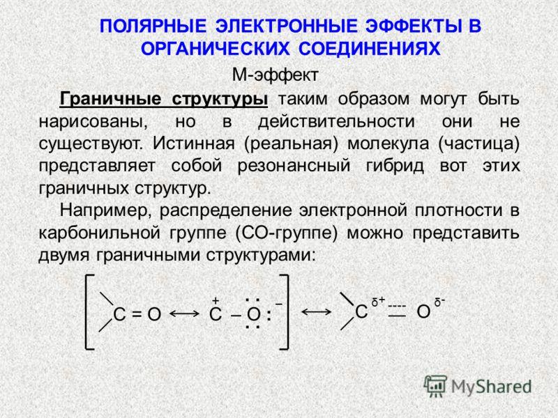 ПОЛЯРНЫЕ ЭЛЕКТРОННЫЕ ЭФФЕКТЫ В ОРГАНИЧЕСКИХ СОЕДИНЕНИЯХ Граничные структуры таким образом могут быть нарисованы, но в действительности они не существуют. Истинная (реальная) молекула (частица) представляет собой резонансный гибрид вот этих граничных