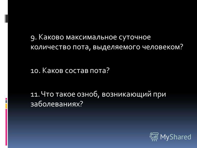 9. Каково максимальное суточное количество пота, выделяемого человеком? 10. Каков состав пота? 11. Что такое озноб, возникающий при заболеваниях?