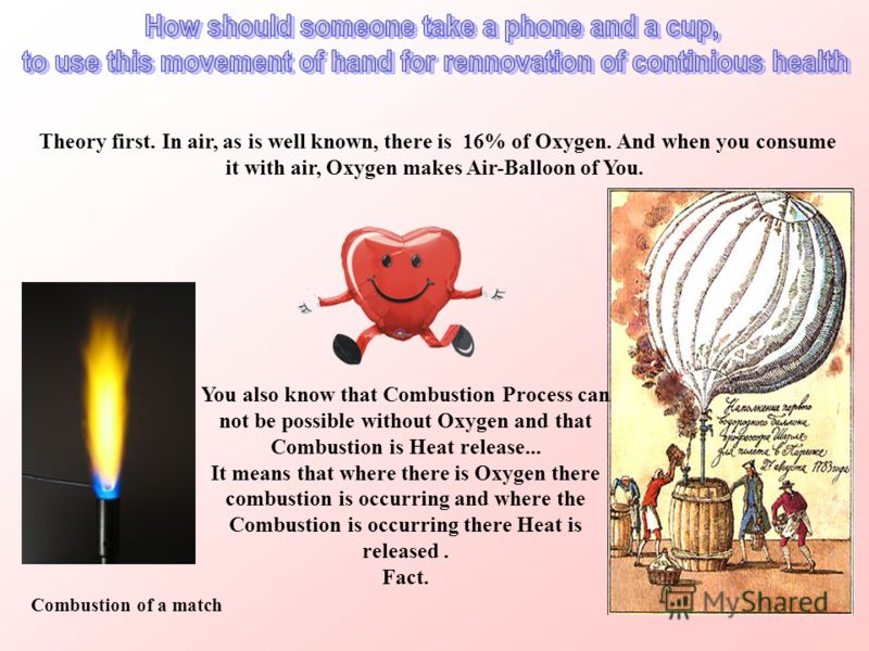Theory first. In air, as is well known, there is 16% of Oxygen. And when you consume it with air, Oxygen makes Air-Balloon of You. Combustion of a match You also know that Combustion Process can not be possible without Oxygen and that Combustion is H