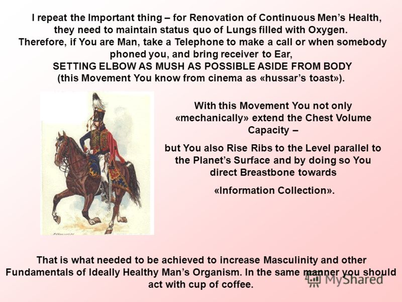 I repeat the Important thing – for Renovation of Continuous Mens Health, they need to maintain status quo of Lungs filled with Oxygen. Therefore, if You are Man, take a Telephone to make a call or when somebody phoned you, and bring receiver to Ear,
