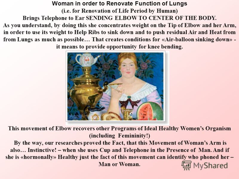 Woman in order to Renovate Function of Lungs (i.e. for Renovation of Life Period by Human) Brings Telephone to Ear SENDING ELBOW TO CENTER OF THE BODY. As you understand, by doing this she concentrates weight on the Tip of Elbow and her Arm, in order