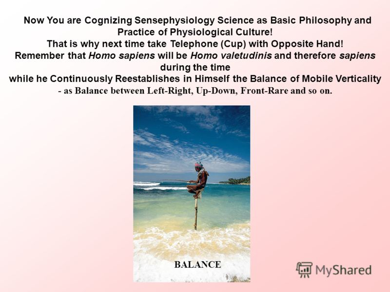 Now You are Cognizing Sensephysiology Science as Basic Philosophy and Practice of Physiological Culture! That is why next time take Telephone (Cup) with Opposite Hand! Remember that Homo sapiens will be Homo valetudinis and therefore sapiens during t